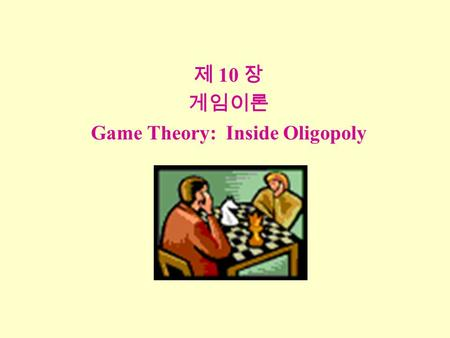 제 10 장 게임이론 Game Theory: Inside Oligopoly. 개요 Overview I.Introduction to Game Theory II. Simultaneous-Move, One-Shot Games III. Infinitely Repeated Games.