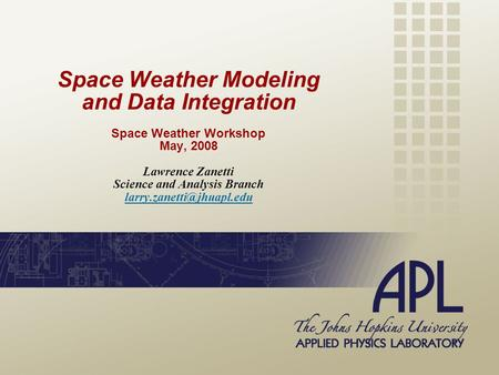 Space Weather Modeling and Data Integration Space Weather Workshop May, 2008 Lawrence Zanetti Science and Analysis Branch