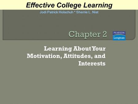 Learning About Your Motivation, Attitudes, and Interests Effective College Learning Jodi Patrick Holschuh * Sherrie L. Nist.