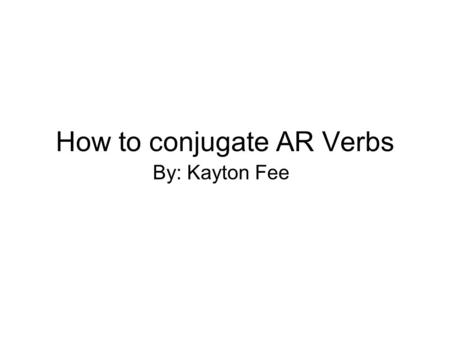 How to conjugate AR Verbs By: Kayton Fee. What are Verbs A verb: Is an action word it is what the noun (Person, Place,Thing) is doing.