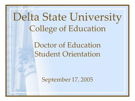 Delta State University College of Education Doctor of Education Student Orientation September 17, 2005.