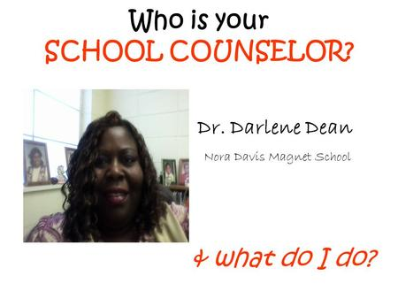 Who is your SCHOOL COUNSELOR? & what do I do? Dr. Darlene Dean Nora Davis Magnet School.