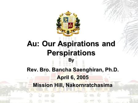 Au: Our Aspirations and Perspirations By Rev. Bro. Bancha Saenghiran, Ph.D. April 6, 2005 Mission Hill, Nakornratchasima.