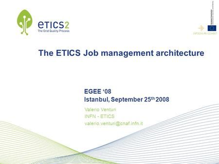 Conference name Company name INFSOM-RI-1234567 Speaker name The ETICS Job management architecture EGEE '08 Istanbul, September 25 th 2008 Valerio Venturi.