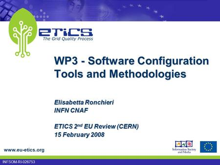 Www.eu-etics.org INFSOM-RI-026753 Elisabetta Ronchieri INFN CNAF ETICS 2 nd EU Review (CERN) 15 February 2008 WP3 - Software Configuration Tools and Methodologies.