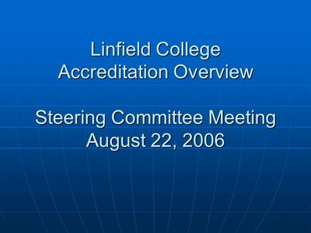 Linfield College Accreditation Overview Steering Committee Meeting August 22, 2006.