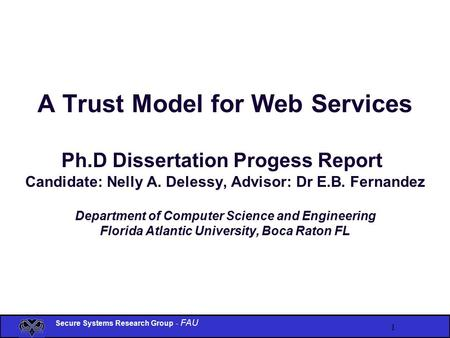 Secure Systems Research Group - FAU 1 A Trust Model for Web Services Ph.D Dissertation Progess Report Candidate: Nelly A. Delessy, Advisor: Dr E.B. Fernandez.
