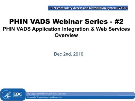 PHIN VADS Webinar Series - #2 PHIN VADS Application Integration & Web Services Overview Dec 2nd, 2010.