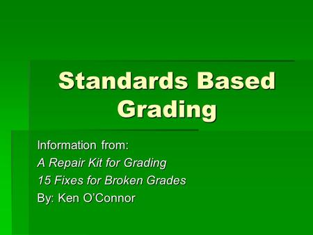 Standards Based Grading Information from: A Repair Kit for Grading 15 Fixes for Broken Grades By: Ken O'Connor.