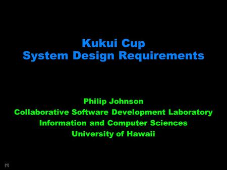 (1) Kukui Cup System Design Requirements Philip Johnson Collaborative Software Development Laboratory Information and Computer Sciences University of Hawaii.
