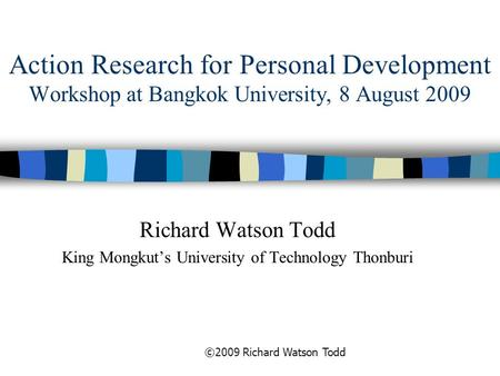 Action Research for Personal Development Workshop at Bangkok University, 8 August 2009 Richard Watson Todd King Mongkut's University of Technology Thonburi.
