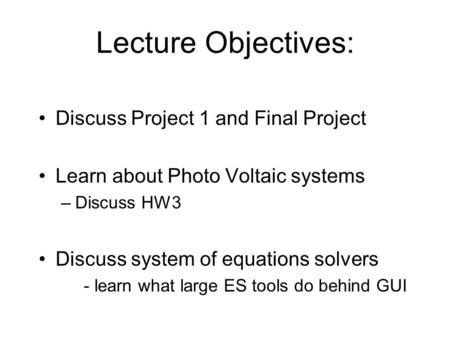 Lecture Objectives: Discuss Project 1 and Final Project Learn about Photo Voltaic systems –Discuss HW3 Discuss system of equations solvers - learn what.
