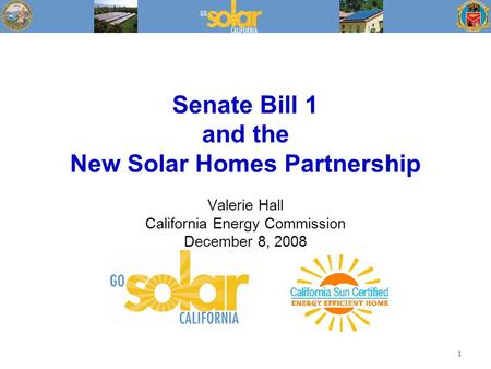 Senate Bill 1 and the New Solar Homes Partnership Valerie Hall California Energy Commission December 8, 2008 1.