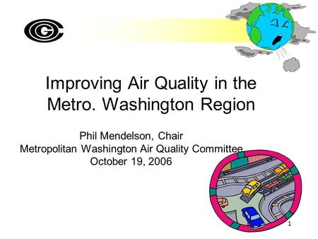 1 Improving Air Quality in the Metro. Washington Region Phil Mendelson, Chair Metropolitan Washington Air Quality Committee October 19, 2006.