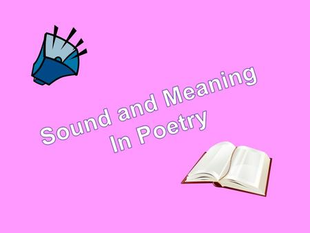 SOUND AND MEANING The function of poetry is to convey not only sounds, but meaning or experience through sounds. In good poetry, sound doesn't exist for.