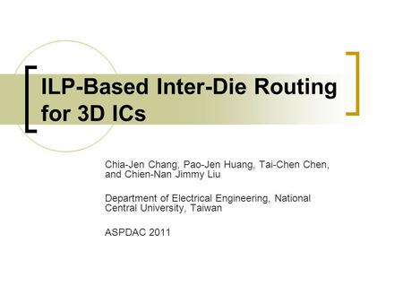 ILP-Based Inter-Die Routing for 3D ICs Chia-Jen Chang, Pao-Jen Huang, Tai-Chen Chen, and Chien-Nan Jimmy Liu Department of Electrical Engineering, National.