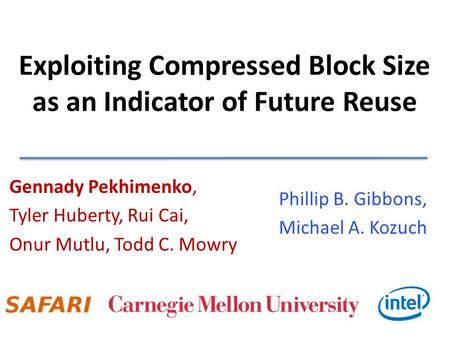 Exploiting Compressed Block Size as an Indicator of Future Reuse Gennady Pekhimenko, Tyler Huberty, Rui Cai, Onur Mutlu, Todd C. Mowry Phillip B. Gibbons,