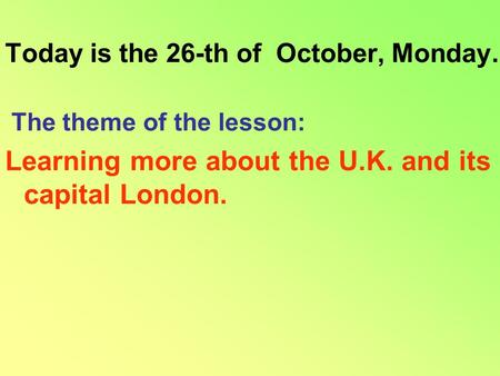 Today is the 26-th of October, Monday. The theme of the lesson: Learning more about the U.K. and its capital London.