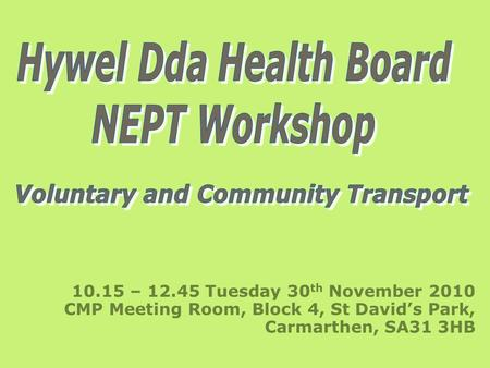 10.15 – 12.45 Tuesday 30 th November 2010 CMP Meeting Room, Block 4, St David's Park, Carmarthen, SA31 3HB.