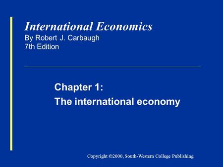 Copyright ©2000, South-Western College Publishing International Economics By Robert J. Carbaugh 7th Edition Chapter 1: The international economy.