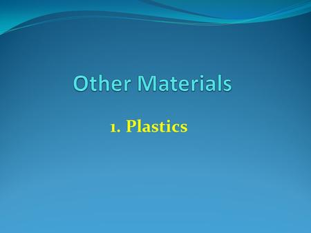 1. Plastics. Properties of Plastics Good chemical and weather resistance Do not corrode or rust Long lasting Good insulator or electricity Easy to bend.