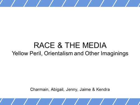 RACE & THE MEDIA Yellow Peril, Orientalism and Other Imaginings Charmain, Abigail, Jenny, Jaime & Kendra.