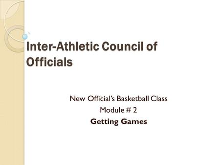 Inter-Athletic Council of Officials New Official's Basketball Class Module # 2 Getting Games.