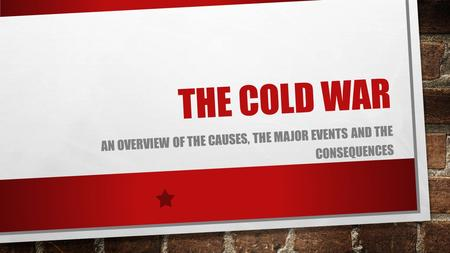 THE COLD WAR AN OVERVIEW OF THE CAUSES, THE MAJOR EVENTS AND THE CONSEQUENCES.