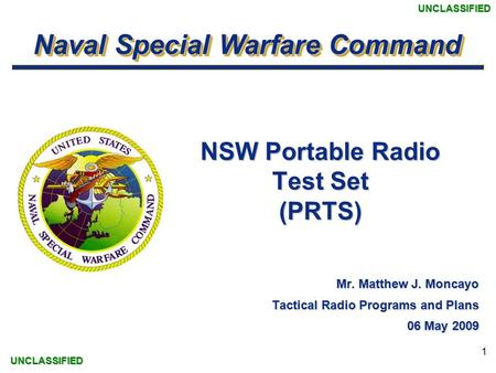 Naval Special Warfare Command UNCLASSIFIEDUNCLASSIFIED 1 NSW Portable Radio Test Set (PRTS) Mr. Matthew J. Moncayo Tactical Radio Programs and Plans 06.
