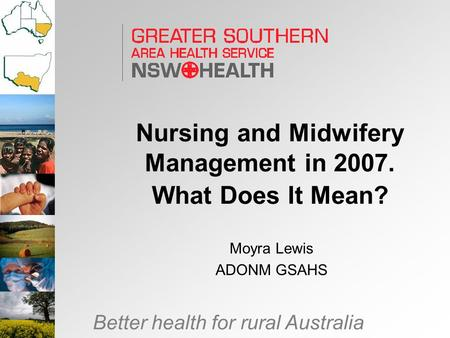 Better health for rural Australia Nursing and Midwifery Management in 2007. What Does It Mean? Moyra Lewis ADONM GSAHS.