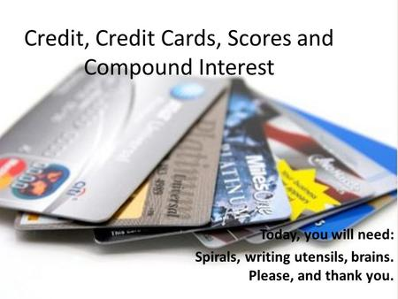 Credit, Credit Cards, Scores and Compound Interest Today, you will need: Spirals, writing utensils, brains. Please, and thank you.