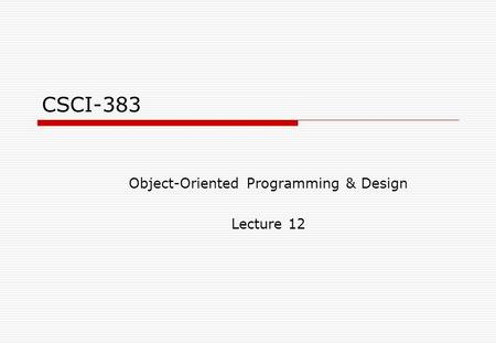 CSCI-383 Object-Oriented Programming & Design Lecture 12.