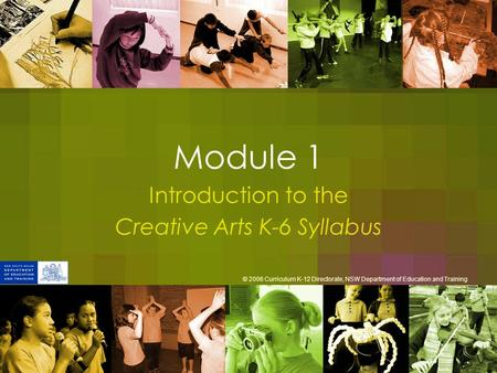 Module 1 Introduction to the Creative Arts K-6 Syllabus © 2006 Curriculum K-12 Directorate, NSW Department of Education and Training.
