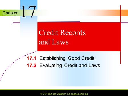 Chapter © 2010 South-Western, Cengage Learning Credit Records and Laws 17.1 17.1Establishing Good Credit 17.2 17.2Evaluating Credit and Laws 17.