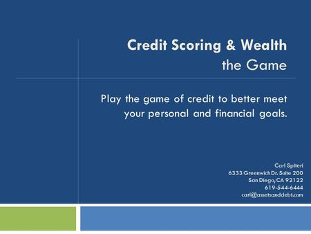 Play the game of credit to better meet your personal and financial goals. Credit Scoring & Wealth the Game Carl Spiteri 6333 Greenwich Dr. Suite 200 San.
