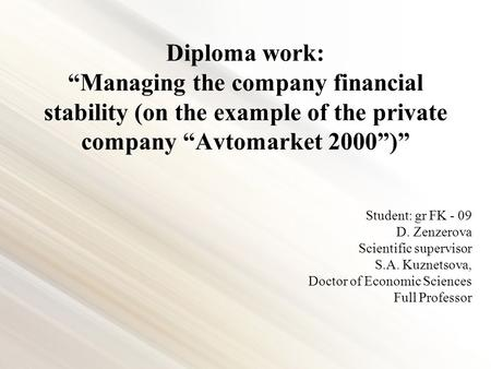"Diploma work: ""Managing the company financial stability (on the example of the private company ""Avtomarket 2000"")"" Student: gr FK - 09 D. Zenzerova Scientific."