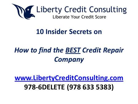 10 Insider Secrets on How to find the BEST Credit Repair Company www.LibertyCreditConsulting.com 978-6DELETE (978 633 5383) www.LibertyCreditConsulting.com.