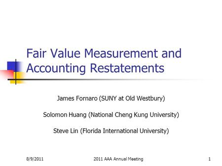 8/9/20112011 AAA Annual Meeting1 Fair Value Measurement and Accounting Restatements James Fornaro (SUNY at Old Westbury) Solomon Huang (National Cheng.