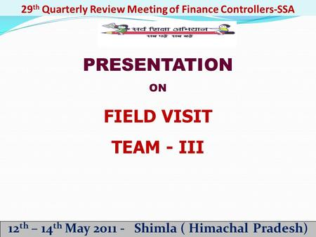 29 th Quarterly Review Meeting of Finance Controllers-SSA 12 th – 14 th May 2011 - Shimla ( Himachal Pradesh) PRESENTATION ON FIELD VISIT TEAM - III.