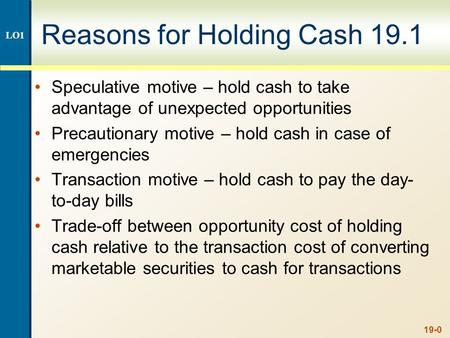 19-0 Reasons for Holding Cash 19.1 Speculative motive – hold cash to take advantage of unexpected opportunities Precautionary motive – hold cash in case.