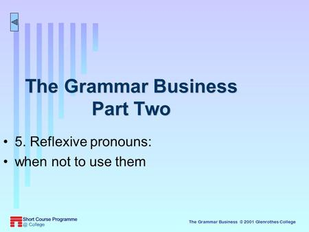 The Grammar Business © 2001 Glenrothes College The Grammar Business Part Two 5. Reflexive pronouns: when not to use them.
