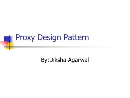 Proxy Design Pattern By:Diksha Agarwal. Definition Provide a surrogate or placeholder for another object to control access to it.