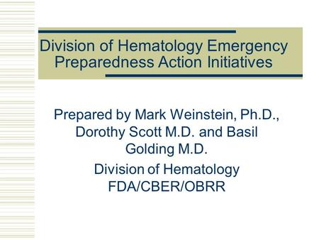 Division of Hematology Emergency Preparedness Action Initiatives Prepared by Mark Weinstein, Ph.D., Dorothy Scott M.D. and Basil Golding M.D. Division.