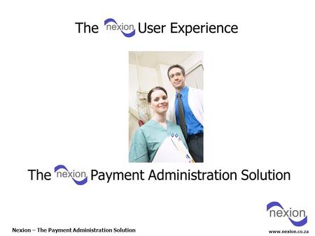 Www.nexion.co.za Nexion – The Payment Administration Solution The Payment Administration Solution The User Experience.