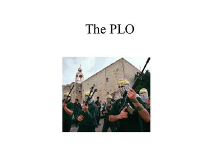 The PLO. Was founded in 1964 by Egypt and the Arab League. A collection of different factions of political/guerrilla groups. At the end of the 1967 War.