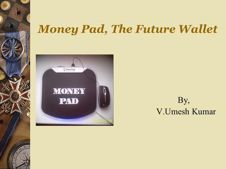 Money Pad, The Future Wallet By, V.Umesh Kumar. Keywords  Introduction  Credit and Debit cards  Smart cards  Electronic purses  Money pad  Uses.