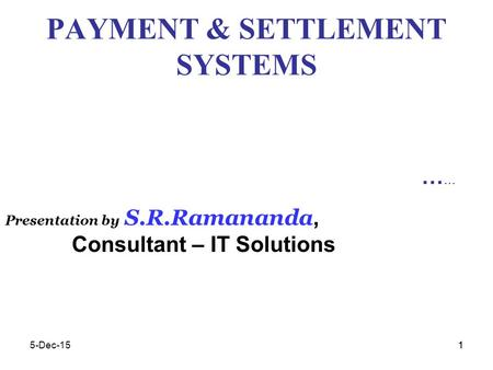 15-Dec-151 PAYMENT & SETTLEMENT SYSTEMS … Presentation by S.R.Ramananda, Consultant – IT Solutions.