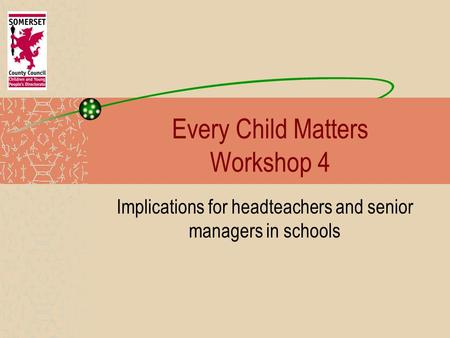 Every Child Matters Workshop 4 Implications for headteachers and senior managers in schools.