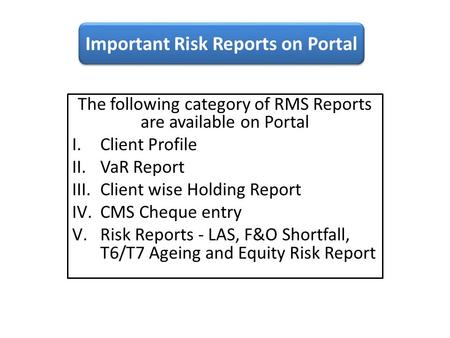 The following category of RMS Reports are available on Portal I.Client Profile II.VaR Report III.Client wise Holding Report IV.CMS Cheque entry V.Risk.
