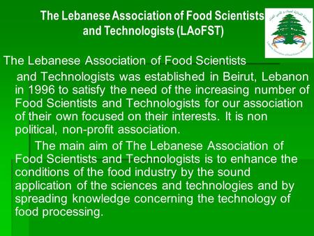 The Lebanese Association of Food Scientists and Technologists was established in Beirut, Lebanon in 1996 to satisfy the need of the increasing number of.